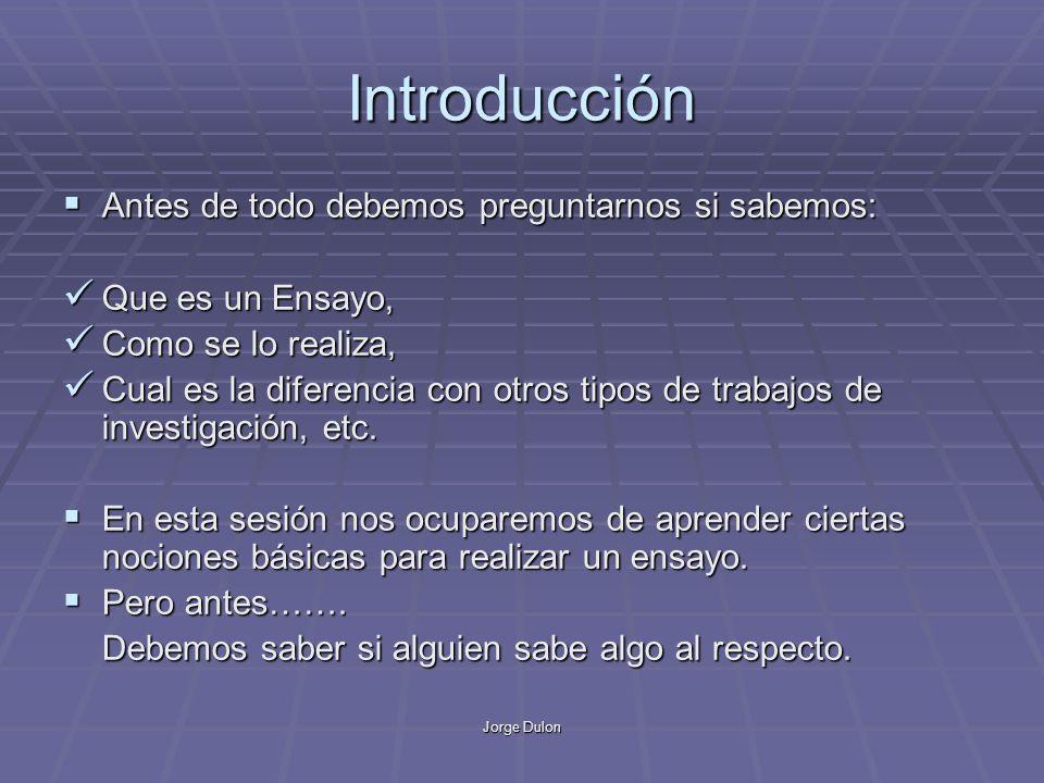Jorge Dulon Introducción Antes de todo debemos preguntarnos si sabemos: Antes de todo debemos preguntarnos si sabemos: Que es un Ensayo, Que es un Ens
