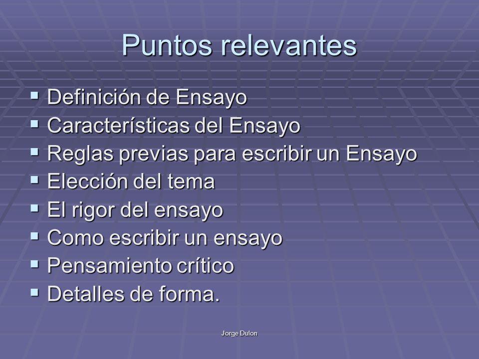 Jorge Dulon Puntos relevantes Definición de Ensayo Definición de Ensayo Características del Ensayo Características del Ensayo Reglas previas para escr