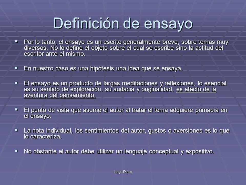 Jorge Dulon Definición de ensayo Por lo tanto, el ensayo es un escrito generalmente breve, sobre temas muy diversos. No lo define el objeto sobre el c