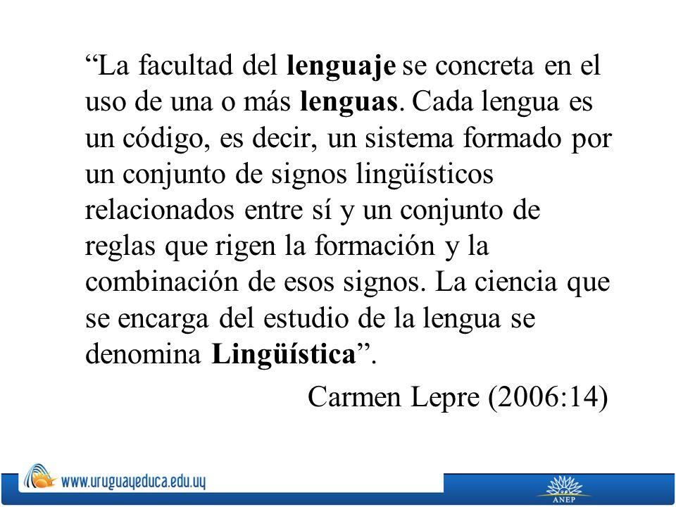 La facultad del lenguaje se concreta en el uso de una o más lenguas. Cada lengua es un código, es decir, un sistema formado por un conjunto de signos