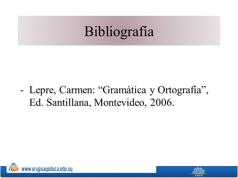 Bibliografía -Lepre, Carmen: Gramática y Ortografía, Ed. Santillana, Montevideo, 2006.
