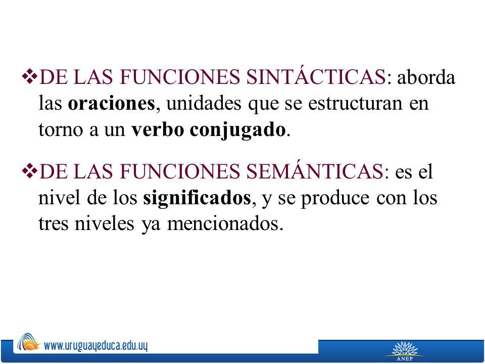 DE LAS FUNCIONES SINTÁCTICAS: aborda las oraciones, unidades que se estructuran en torno a un verbo conjugado. DE LAS FUNCIONES SEMÁNTICAS: es el nive