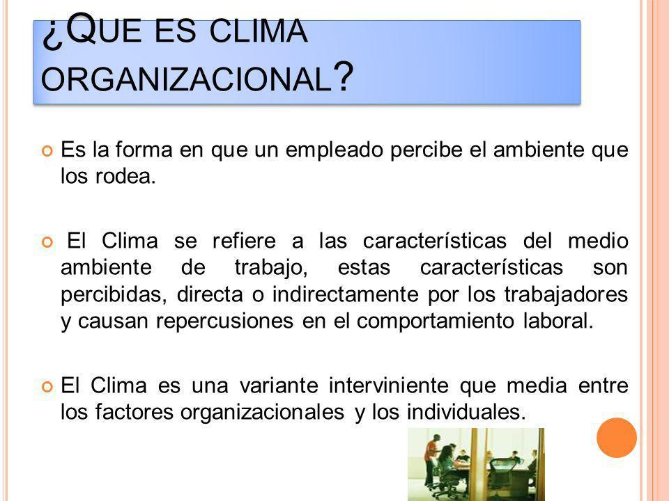¿Q UE ES CLIMA ORGANIZACIONAL ? Es la forma en que un empleado percibe el ambiente que los rodea. El Clima se refiere a las características del medio
