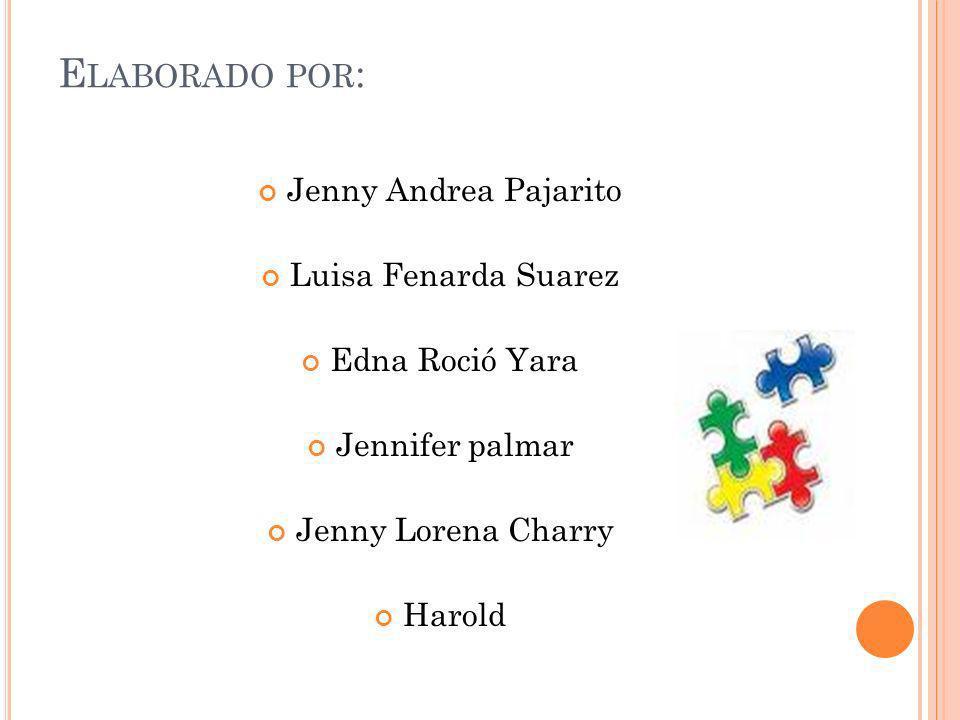 E LABORADO POR : Jenny Andrea Pajarito Luisa Fenarda Suarez Edna Roció Yara Jennifer palmar Jenny Lorena Charry Harold