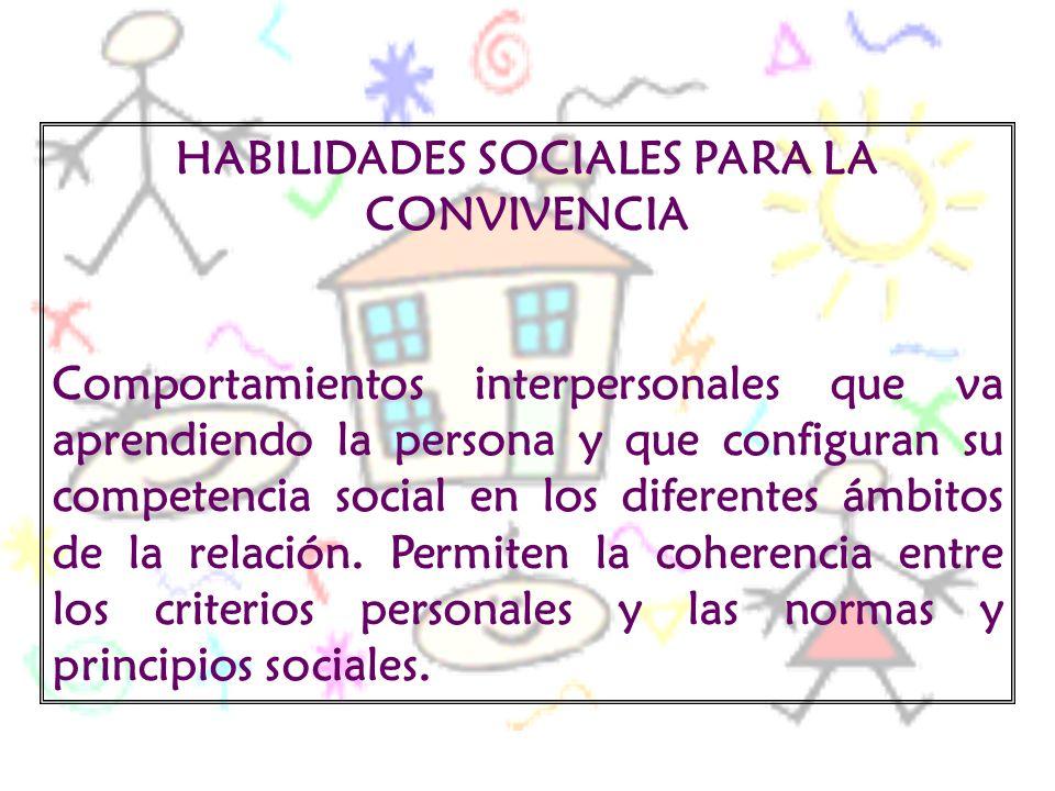 HABILIDADES SOCIALES PARA LA CONVIVENCIA Comportamientos interpersonales que va aprendiendo la persona y que configuran su competencia social en los d