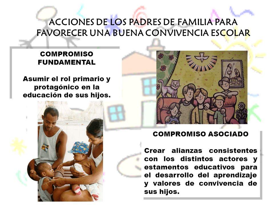 ACCIONES DE LOS PADRES DE FAMILIA PARA FAVORECER UNA BUENA CONVIVENCIA ESCOLAR COMPROMISO FUNDAMENTAL Asumir el rol primario y protagónico en la educa