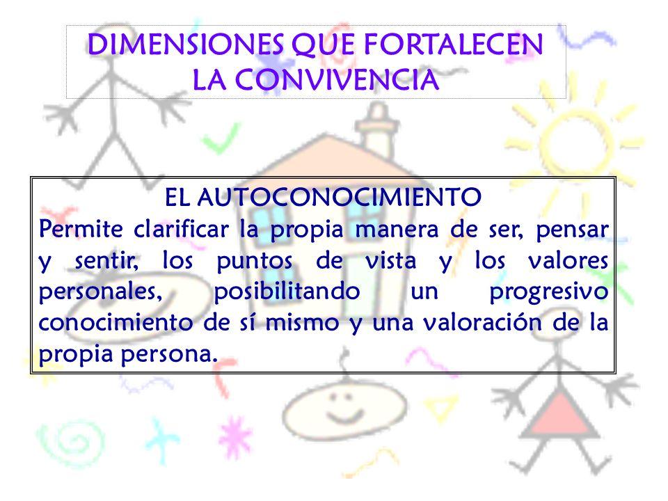 DIMENSIONES QUE FORTALECEN LA CONVIVENCIA EL AUTOCONOCIMIENTO Permite clarificar la propia manera de ser, pensar y sentir, los puntos de vista y los v