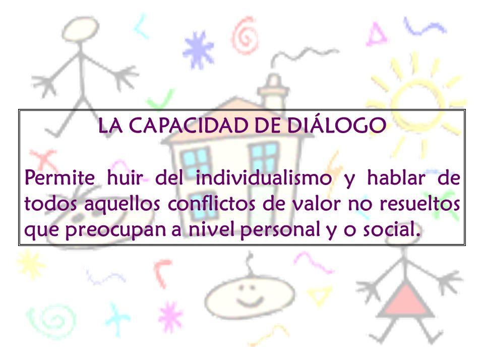 LA CAPACIDAD DE DIÁLOGO Permite huir del individualismo y hablar de todos aquellos conflictos de valor no resueltos que preocupan a nivel personal y o