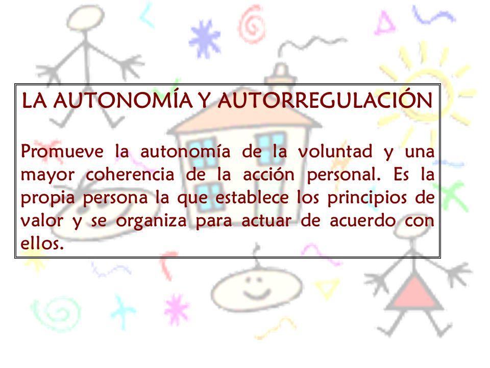 LA AUTONOMÍA Y AUTORREGULACIÓN Promueve la autonomía de la voluntad y una mayor coherencia de la acción personal. Es la propia persona la que establec