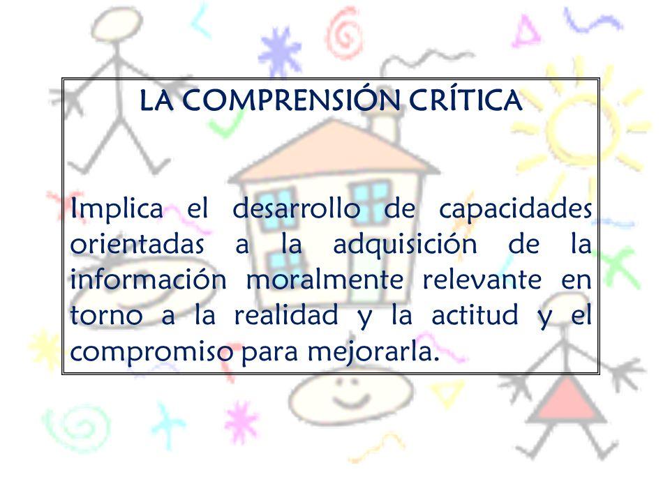 LA COMPRENSIÓN CRÍTICA Implica el desarrollo de capacidades orientadas a la adquisición de la información moralmente relevante en torno a la realidad