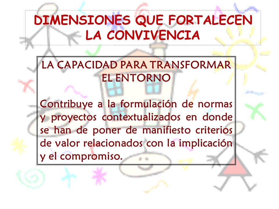DIMENSIONES QUE FORTALECEN LA CONVIVENCIA LA CAPACIDAD PARA TRANSFORMAR EL ENTORNO Contribuye a la formulación de normas y proyectos contextualizados