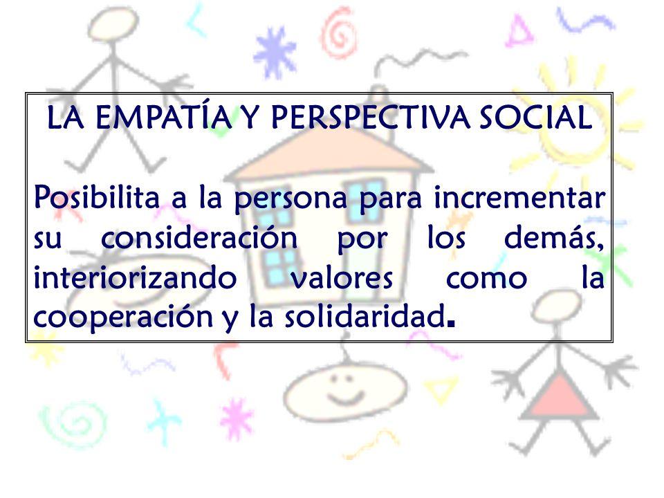 LA EMPATÍA Y PERSPECTIVA SOCIAL Posibilita a la persona para incrementar su consideración por los demás, interiorizando valores como la cooperación y