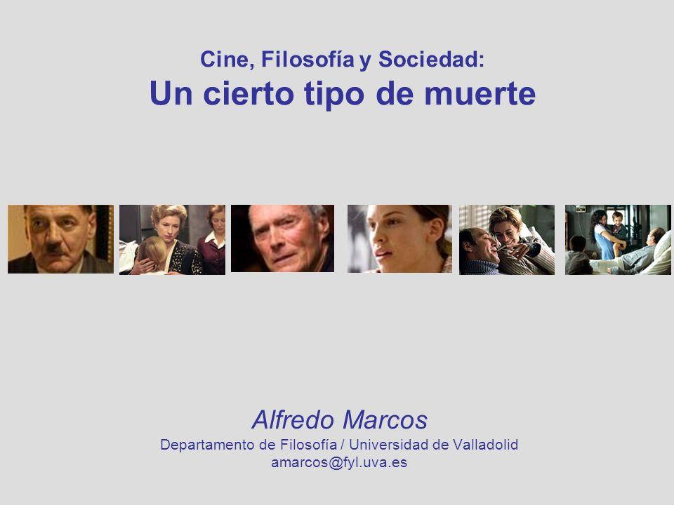 Cine, Filosofía y Sociedad: Un cierto tipo de muerte Alfredo Marcos Departamento de Filosofía / Universidad de Valladolid amarcos@fyl.uva.es