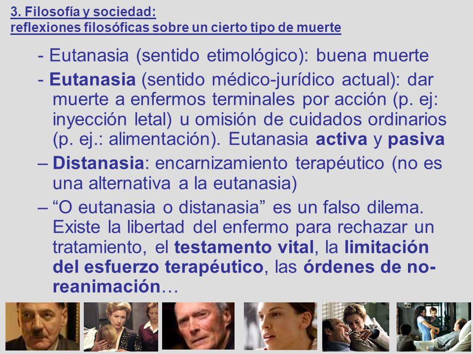 - Eutanasia (sentido etimológico): buena muerte - Eutanasia (sentido médico-jurídico actual): dar muerte a enfermos terminales por acción (p. ej: inye