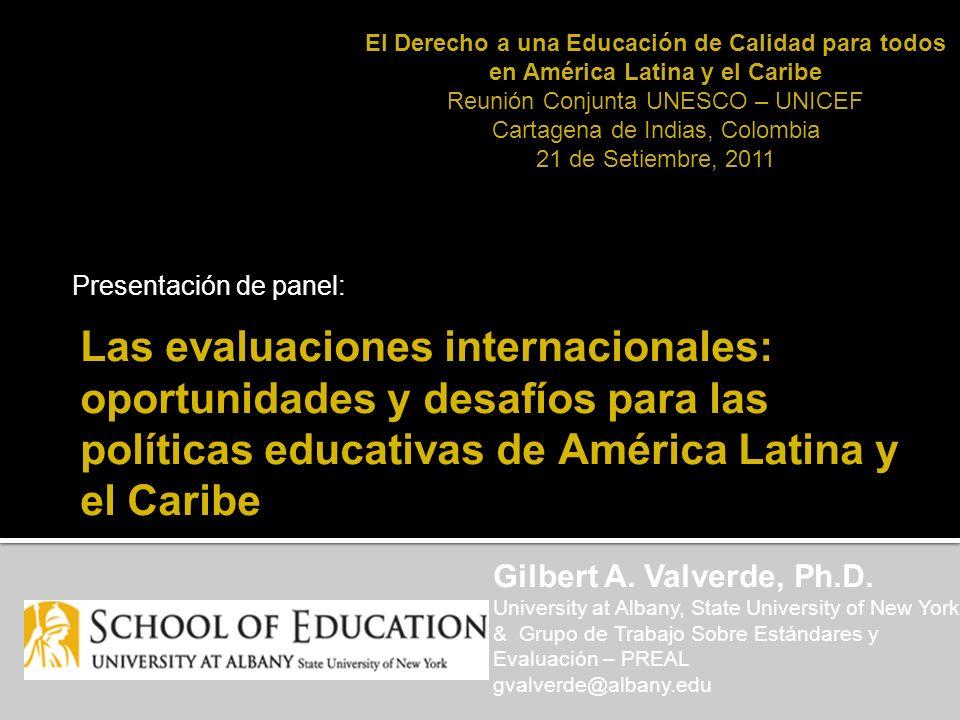 Las evaluaciones internacionales: oportunidades y desafíos para las políticas educativas de América Latina y el Caribe Presentación de panel: Gilbert A.