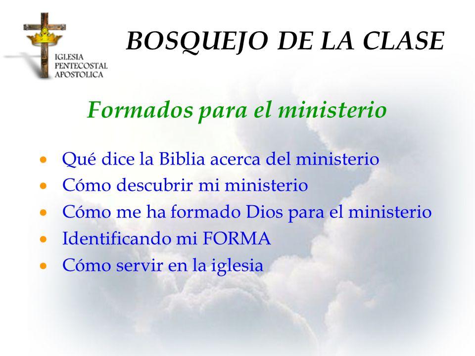 BOSQUEJO DE LA CLASE Formados para el ministerio Qué dice la Biblia acerca del ministerio Cómo descubrir mi ministerio Cómo me ha formado Dios para el