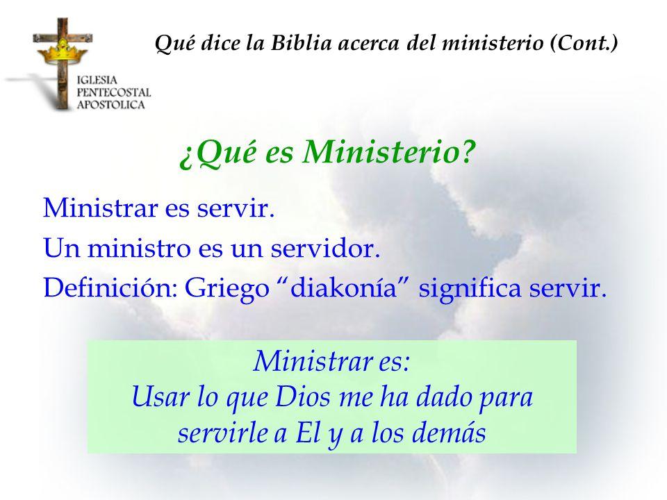 Qué dice la Biblia acerca del ministerio (Cont.) ¿Qué es Ministerio? Ministrar es: Usar lo que Dios me ha dado para servirle a El y a los demás Minist