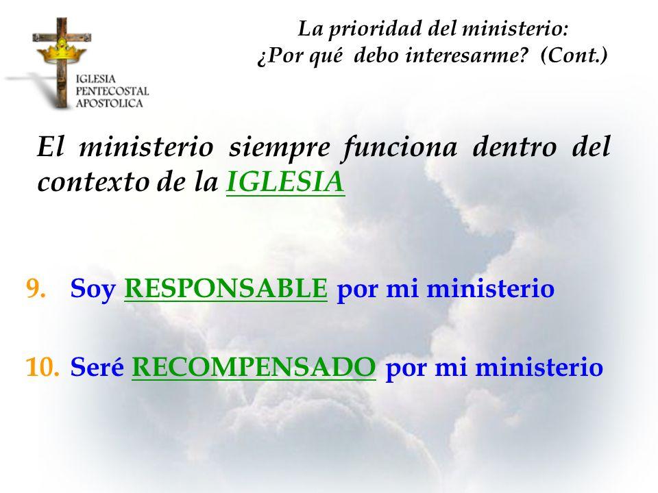 9.Soy RESPONSABLE por mi ministerio 10.Seré RECOMPENSADO por mi ministerio El ministerio siempre funciona dentro del contexto de la IGLESIA La priorid
