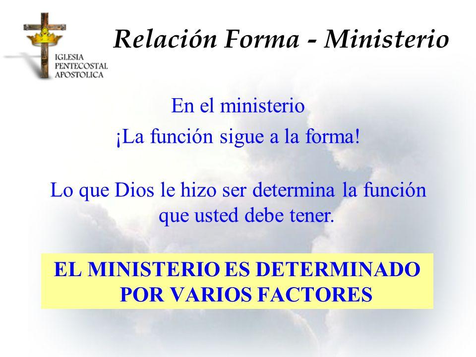 Relación Forma - Ministerio EL MINISTERIO ES DETERMINADO POR VARIOS FACTORES En el ministerio ¡La función sigue a la forma! Lo que Dios le hizo ser de