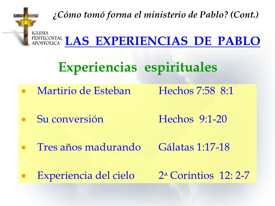 LAS EXPERIENCIAS DE PABLO Experiencias espirituales Martirio de EstebanHechos 7:58 8:1 Su conversiónHechos 9:1-20 Tres años madurandoGálatas 1:17-18 E