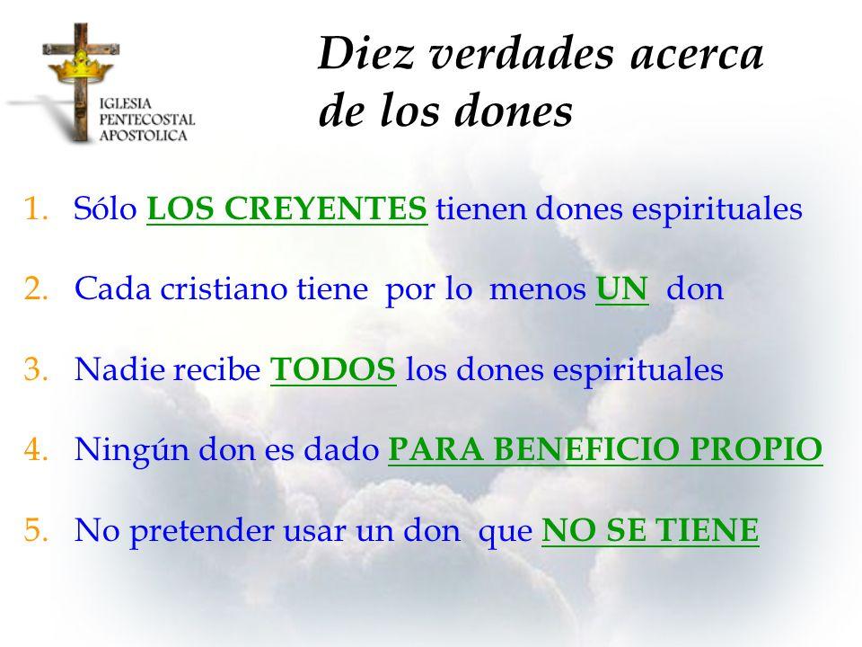 Diez verdades acerca de los dones 1.Sólo LOS CREYENTES tienen dones espirituales 2.Cada cristiano tiene por lo menos UN don 3.Nadie recibe TODOS los d