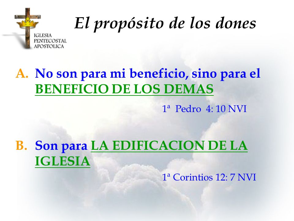 El propósito de los dones A.No son para mi beneficio, sino para el BENEFICIO DE LOS DEMAS 1ª Pedro 4: 10 NVI B.Son para LA EDIFICACION DE LA IGLESIA 1