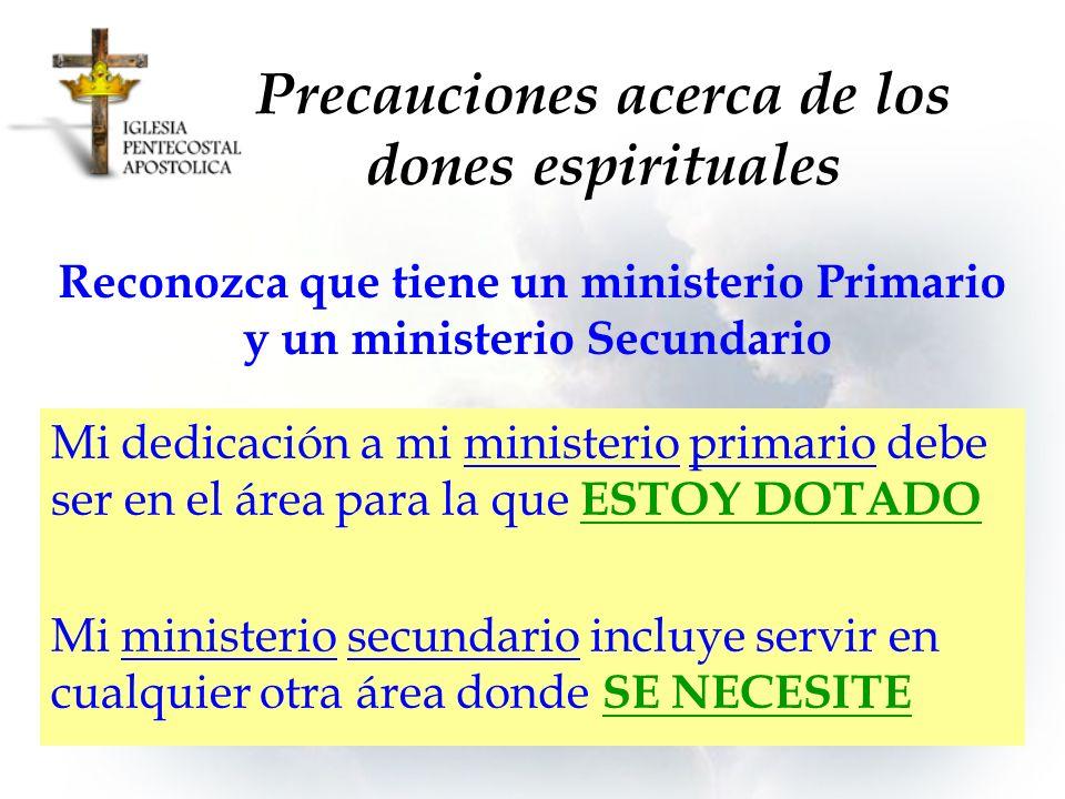 Precauciones acerca de los dones espirituales Mi dedicación a mi ministerio primario debe ser en el área para la que ESTOY DOTADO Mi ministerio secund