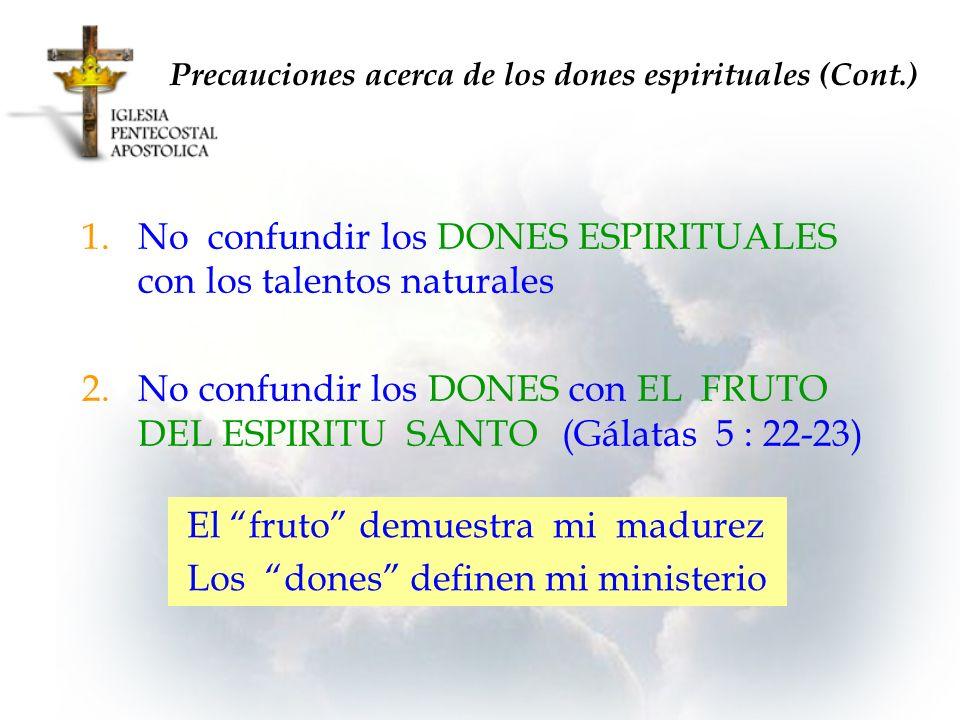 1.No confundir los DONES ESPIRITUALES con los talentos naturales 2.No confundir los DONES con EL FRUTO DEL ESPIRITU SANTO(Gálatas 5 : 22-23) Precaucio