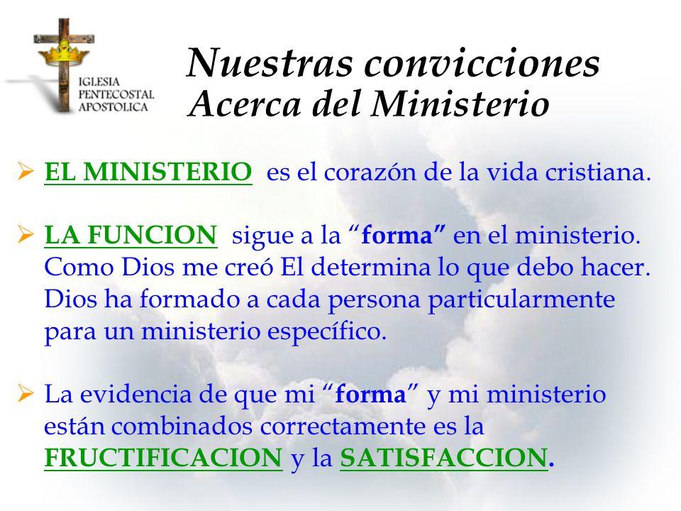 Nuestras convicciones EL MINISTERIO es el corazón de la vida cristiana. LA FUNCION sigue a la forma en el ministerio. Como Dios me creó El determina l