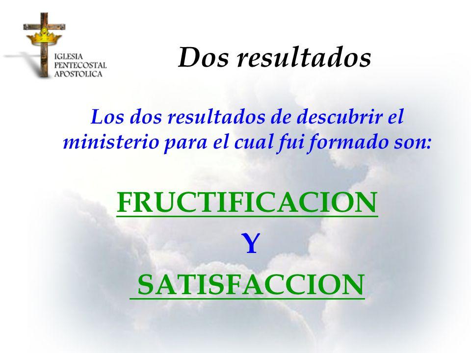 Dos resultados Los dos resultados de descubrir el ministerio para el cual fui formado son: FRUCTIFICACION Y SATISFACCION