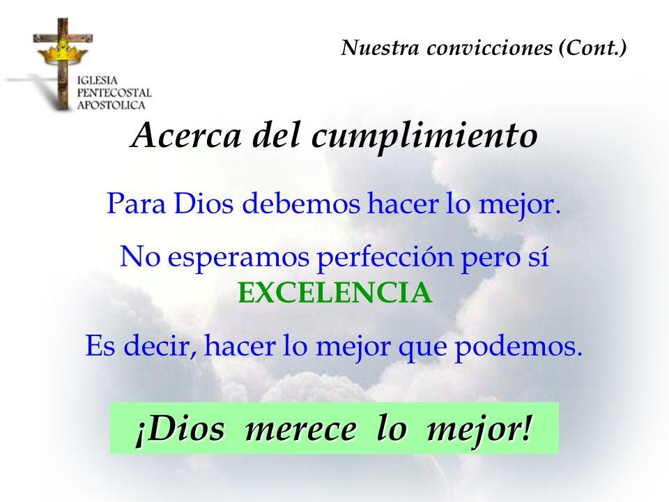 Acerca del cumplimiento Para Dios debemos hacer lo mejor. No esperamos perfección pero sí EXCELENCIA Es decir, hacer lo mejor que podemos. Nuestra con