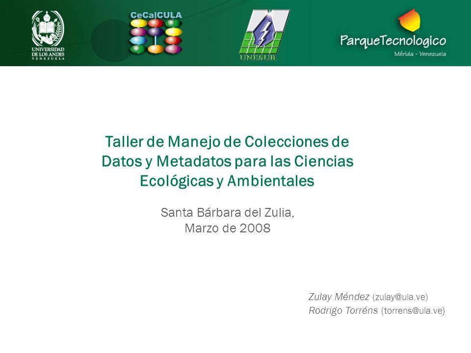 Taller de Manejo de Colecciones de Datos y Metadatos para las Ciencias Ecológicas y Ambientales Santa Bárbara del Zulia, Marzo de 2008 Zulay Méndez (zulay@ula.ve) Rodrigo Torréns (torrens@ula.ve )