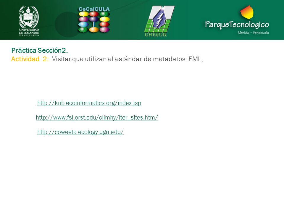 Práctica Sección2. Actividad 2: Visitar que utilizan el estándar de metadatos. EML, http://knb.ecoinformatics.org/index.jsp http://www.fsl.orst.edu/cl