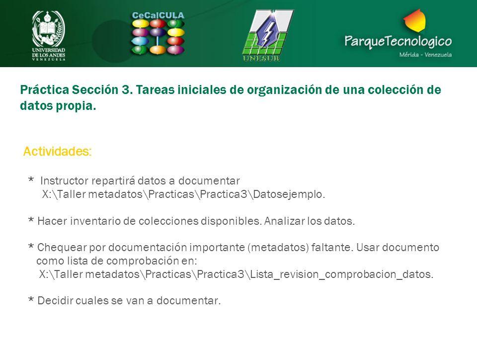 Práctica Sección 3. Tareas iniciales de organización de una colección de datos propia. * Instructor repartirá datos a documentar X:\Taller metadatos\P