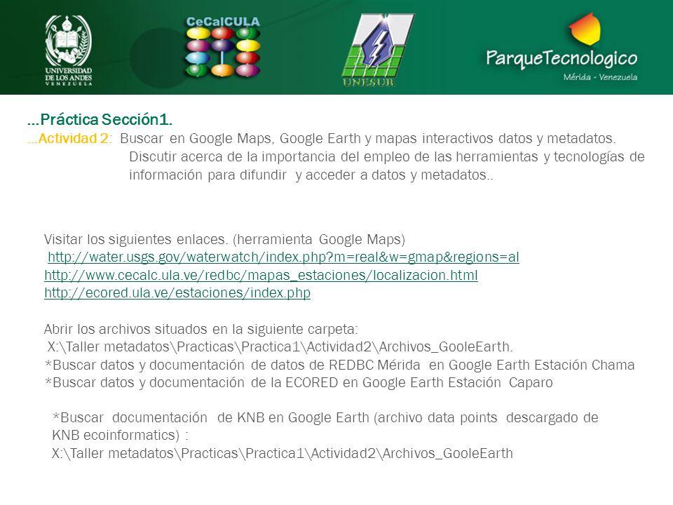 …Práctica Sección1. …Actividad 2: Buscar en Google Maps, Google Earth y mapas interactivos datos y metadatos. Discutir acerca de la importancia del em