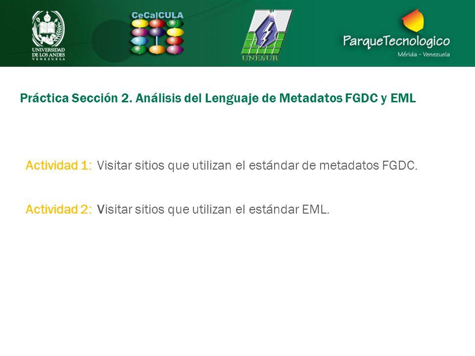 Práctica Sección 2. Análisis del Lenguaje de Metadatos FGDC y EML Actividad 1: Visitar sitios que utilizan el estándar de metadatos FGDC. Actividad 2: