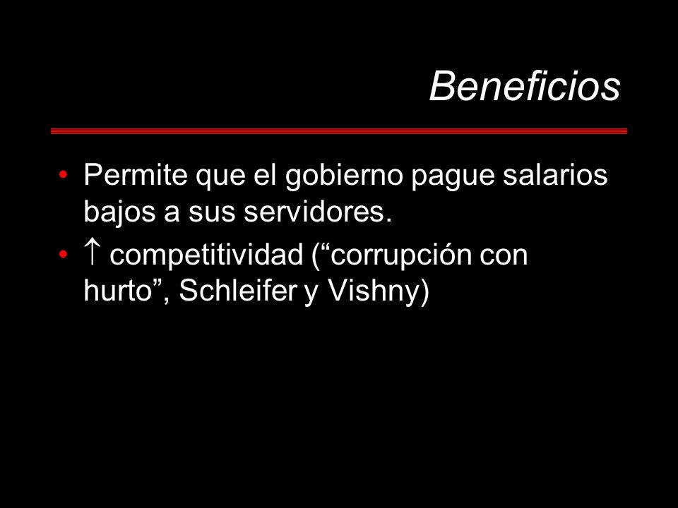 Beneficios Permite que el gobierno pague salarios bajos a sus servidores. competitividad (corrupción con hurto, Schleifer y Vishny)