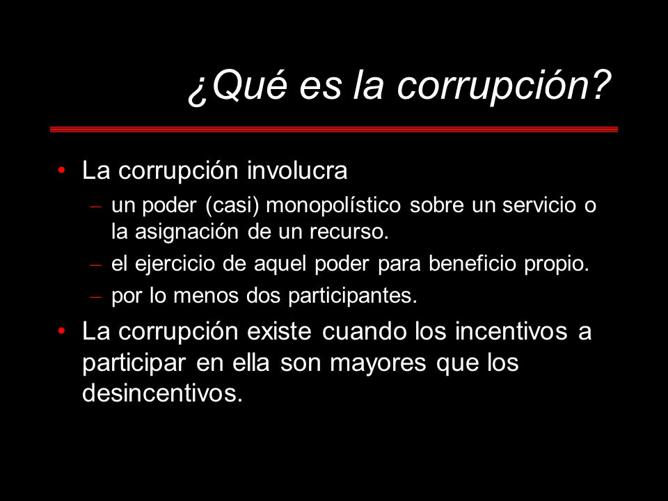 Definición y Medición Corrupt incentives exist because state officials have the power to allocate scarce benefits and impose onerous costs.