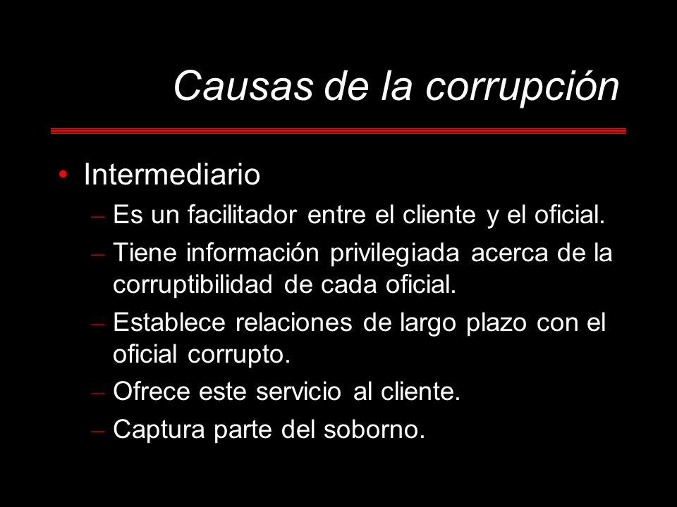 Causas de la corrupción Intermediario – Es un facilitador entre el cliente y el oficial. – Tiene información privilegiada acerca de la corruptibilidad