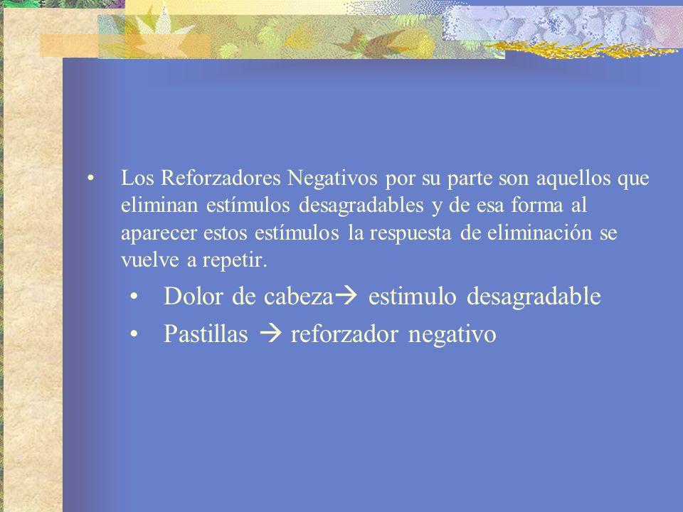 Los Reforzadores Negativos por su parte son aquellos que eliminan estímulos desagradables y de esa forma al aparecer estos estímulos la respuesta de eliminación se vuelve a repetir.