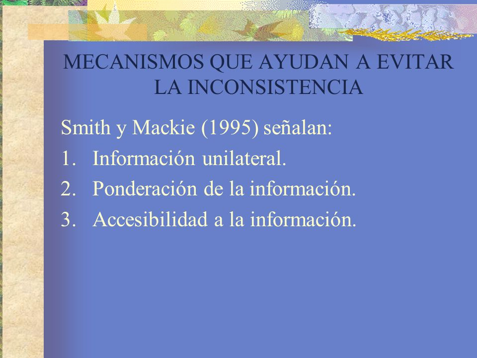 MECANISMOS QUE AYUDAN A EVITAR LA INCONSISTENCIA Smith y Mackie (1995) señalan: 1.Información unilateral.