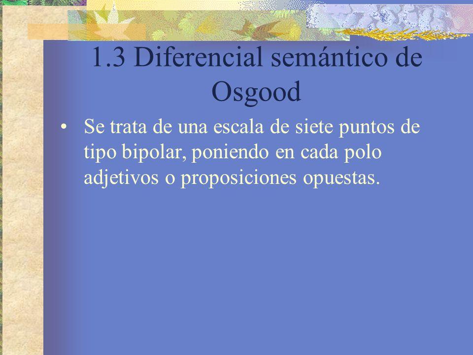 1.3 Diferencial semántico de Osgood Se trata de una escala de siete puntos de tipo bipolar, poniendo en cada polo adjetivos o proposiciones opuestas.