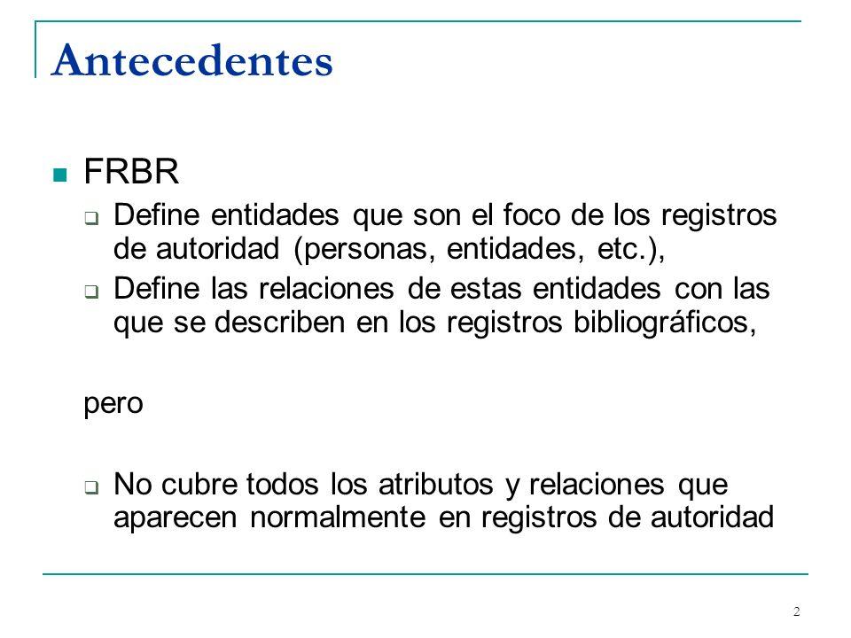 3 Antecedentes 1999: Grupo de trabajo FRANAR (Functional Requirements And Numbering of Authority Records) Requerimientos funcionales de los registros de autoridad (FRAR) Numeración de los registros de autoridad