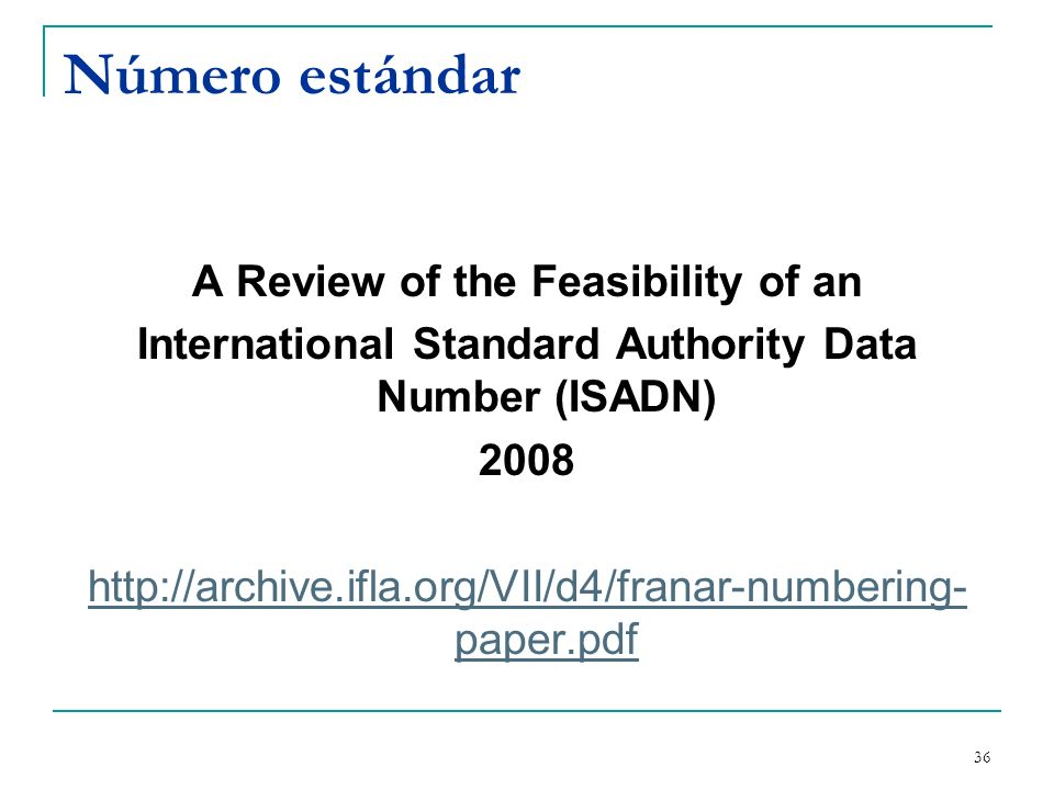 36 Número estándar A Review of the Feasibility of an International Standard Authority Data Number (ISADN) 2008 http://archive.ifla.org/VII/d4/franar-n