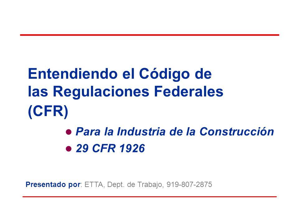 Entendiendo el Código de las Regulaciones Federales (CFR) Para la Industria de la Construcción 29 CFR 1926 Presentado por: ETTA, Dept. de Trabajo, 919