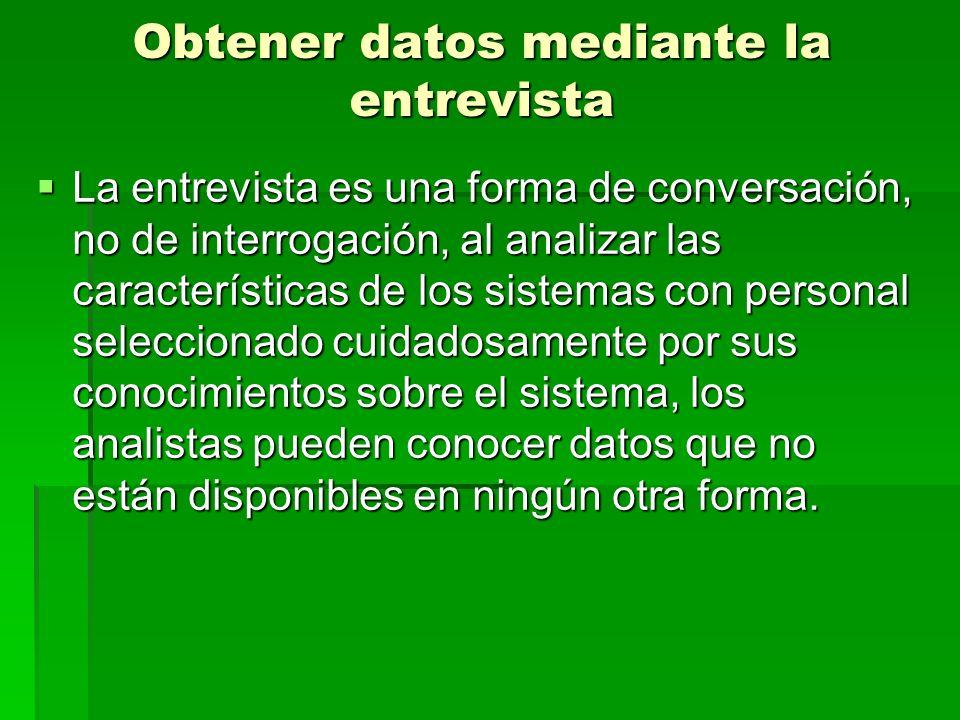 Obtener datos mediante la entrevista La entrevista es una forma de conversación, no de interrogación, al analizar las características de los sistemas