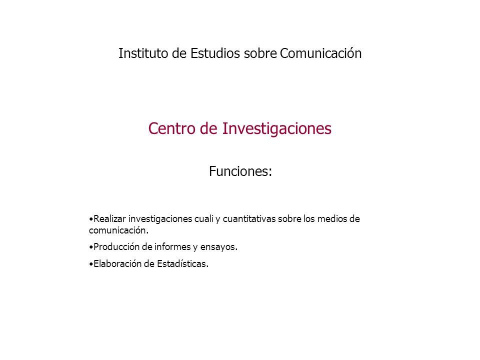 Instituto de Estudios sobre Comunicación Centro de Investigaciones Funciones: Realizar investigaciones cuali y cuantitativas sobre los medios de comunicación.