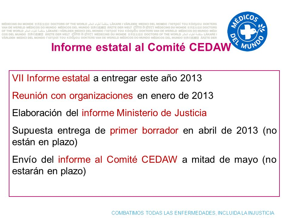 COMBATIMOS TODAS LAS ENFERMEDADES, INCLUIDA LA INJUSTICIA Informe estatal al Comité CEDAW VII Informe estatal a entregar este año 2013 Reunión con org