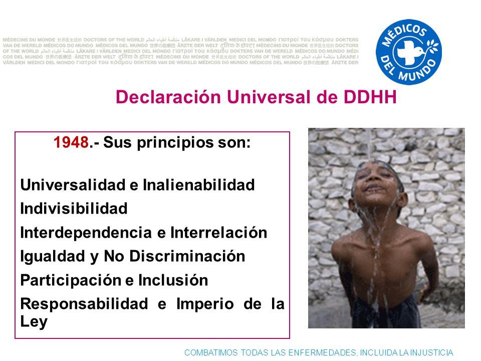 COMBATIMOS TODAS LAS ENFERMEDADES, INCLUIDA LA INJUSTICIA 1948.- Sus principios son: Universalidad e Inalienabilidad Indivisibilidad Interdependencia e Interrelación Igualdad y No Discriminación Participación e Inclusión Responsabilidad e Imperio de la Ley Declaración Universal de DDHH