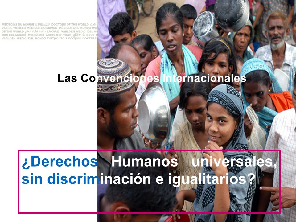 COMBATIMOS TODAS LAS ENFERMEDADES, INCLUIDA LA INJUSTICIA Las Convenciones Internacionales ¿Derechos Humanos universales, sin discriminación e igualitarios?